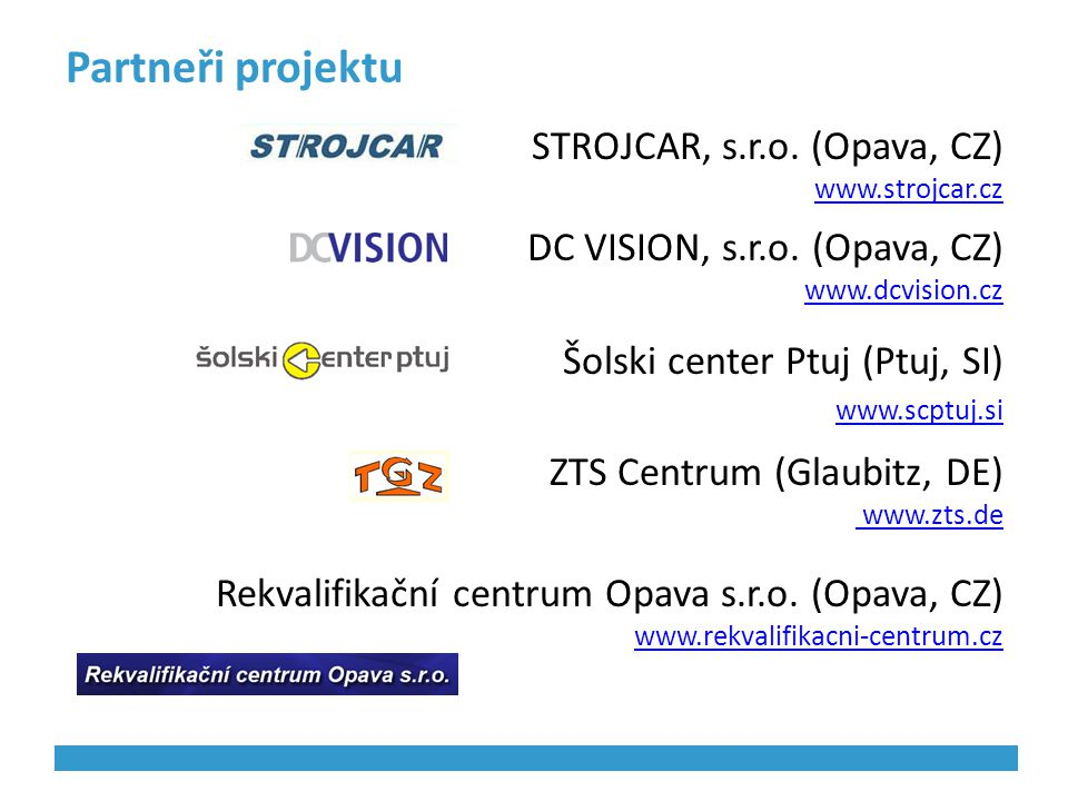 Partneři projektu STROJCAR, s.r.o. (Opava, CZ) www.strojcar.cz DC VISION, s.r.o. (Opava, CZ) www.dcvision.cz Šolski center Ptuj (Ptuj, SI) www.scptuj.