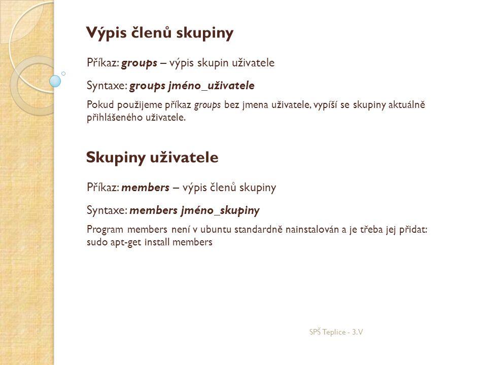 SPŠ Teplice - 3.V Výpis členů skupiny Příkaz: groups – výpis skupin uživatele Syntaxe: groups jméno_uživatele Pokud použijeme příkaz groups bez jmena uživatele, vypíší se skupiny aktuálně přihlášeného uživatele.