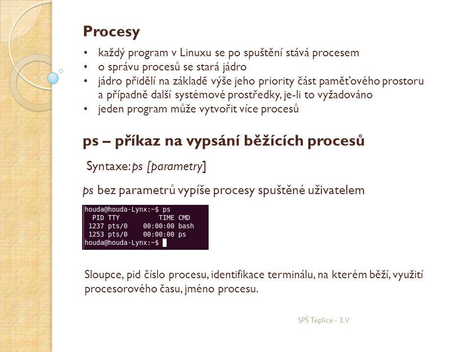 SPŠ Teplice - 3.V Procesy • každý program v Linuxu se po spuštění stává procesem • o správu procesů se stará jádro • jádro přidělí na základě výše jeho priority část paměťového prostoru a případně další systémové prostředky, je-li to vyžadováno • jeden program může vytvořit více procesů ps – příkaz na vypsání běžících procesů ps bez parametrů vypíše procesy spuštěné uživatelem Syntaxe: ps [parametry] Sloupce, pid číslo procesu, identifikace terminálu, na kterém běží, využití procesorového času, jméno procesu.