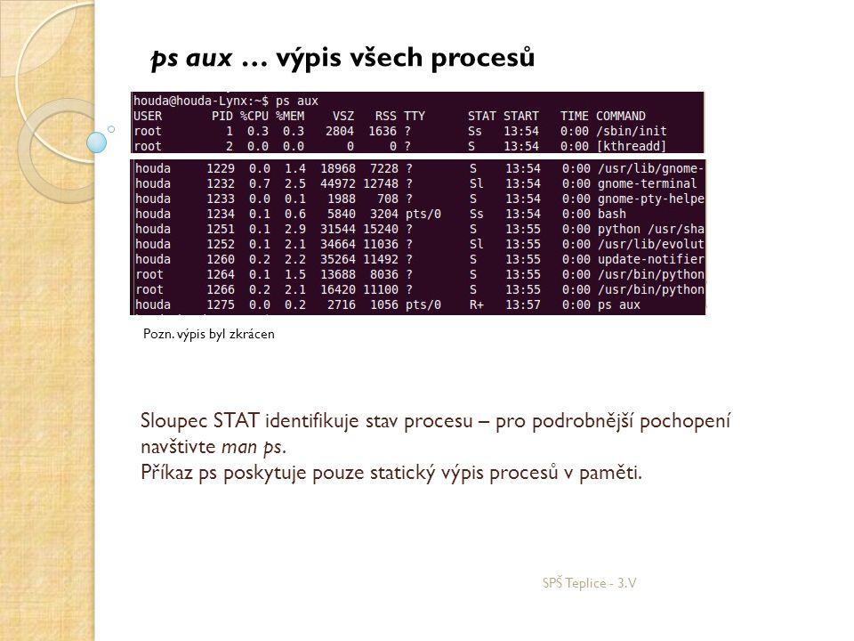 SPŠ Teplice - 3.V ps aux … výpis všech procesů Sloupec STAT identifikuje stav procesu – pro podrobnější pochopení navštivte man ps. Příkaz ps poskytuj