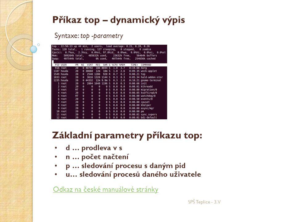 SPŠ Teplice - 3.V Příkaz top – dynamický výpis Syntaxe: top -parametry Základní parametry příkazu top: • d … prodleva v s • n … počet načtení • p … sledování procesu s daným pid • u… sledování procesů daného uživatele Odkaz na české manuálové stránky