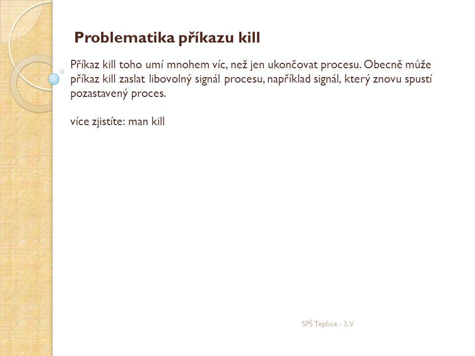 Problematika příkazu kill Příkaz kill toho umí mnohem víc, než jen ukončovat procesu. Obecně může příkaz kill zaslat libovolný signál procesu, napříkl