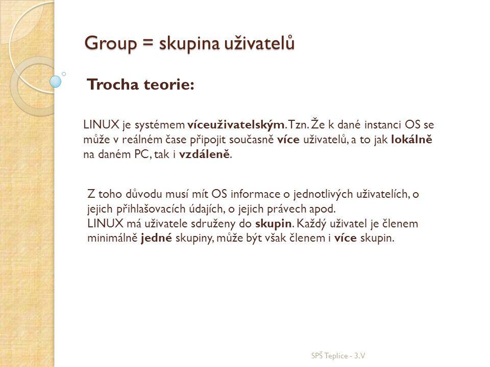 Group = skupina uživatelů SPŠ Teplice - 3.V LINUX je systémem víceuživatelským. Tzn. Že k dané instanci OS se může v reálném čase připojit současně ví