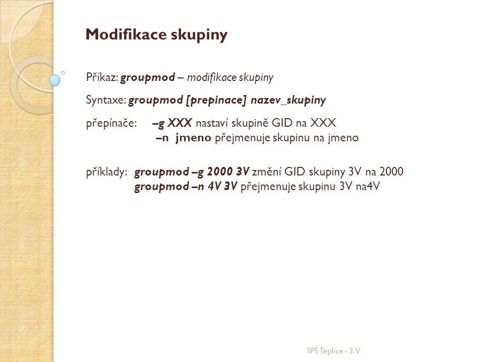 SPŠ Teplice - 3.V Modifikace skupiny Příkaz: groupmod – modifikace skupiny Syntaxe: groupmod [prepinace] nazev_skupiny přepínače: –g XXX nastaví skupině GID na XXX –n jmeno přejmenuje skupinu na jmeno příklady: groupmod –g 2000 3V změní GID skupiny 3V na 2000 groupmod –n 4V 3V přejmenuje skupinu 3V na4V