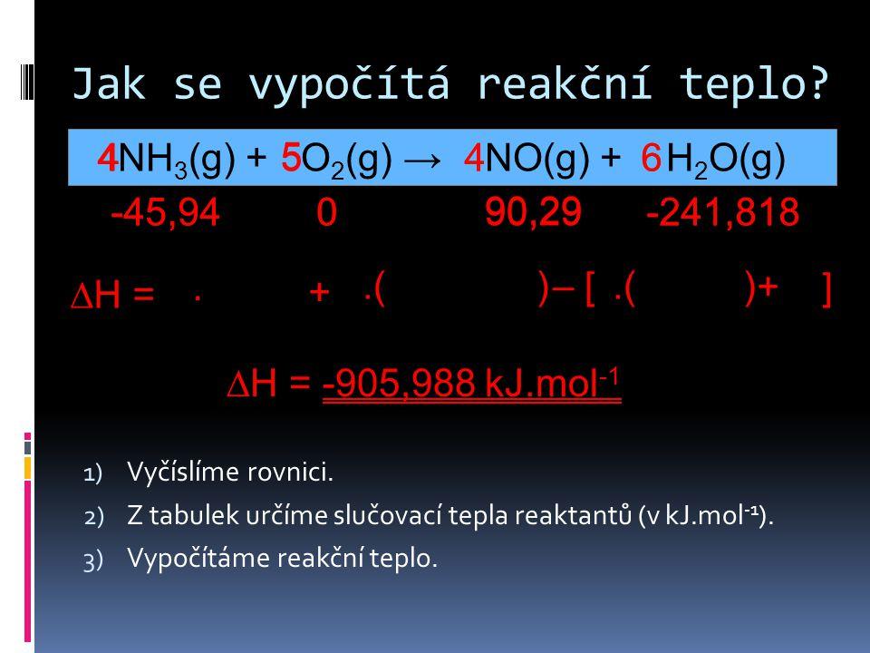 Jak se vypočítá reakční teplo? NH 3 (g) + O 2 (g) → NO(g) + H 2 O(g) 1) Vyčíslíme rovnici. 2) Z tabulek určíme slučovací tepla reaktantů (v kJ.mol -1
