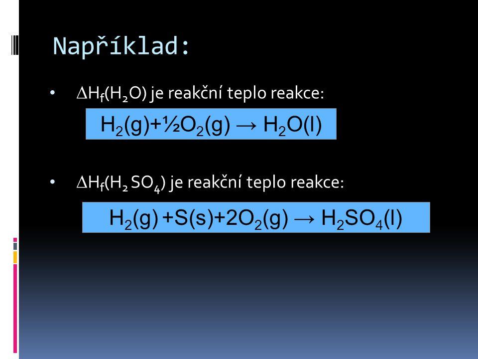 •  H f (H 2 O) je reakční teplo reakce: •  H f (H 2 SO 4 ) je reakční teplo reakce: Například: H 2 (g)+½O 2 (g) → H 2 O(l) H 2 (g) +S(s)+2O 2 (g) → H 2 SO 4 (l)