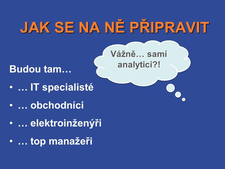 JAK SE NA NĚ PŘIPRAVIT JAK SE NA NĚ PŘIPRAVIT Budou tam… •… IT specialisté •… obchodníci •… elektroinženýři •… top manažeři Vážně… samí analytici?!