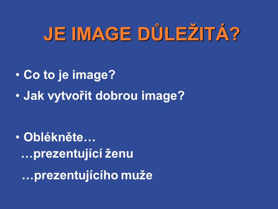 •Co to je image? •Jak vytvořit dobrou image? •Oblékněte… JE IMAGE DŮLEŽITÁ? JE IMAGE DŮLEŽITÁ? …prezentující ženu …prezentujícího muže