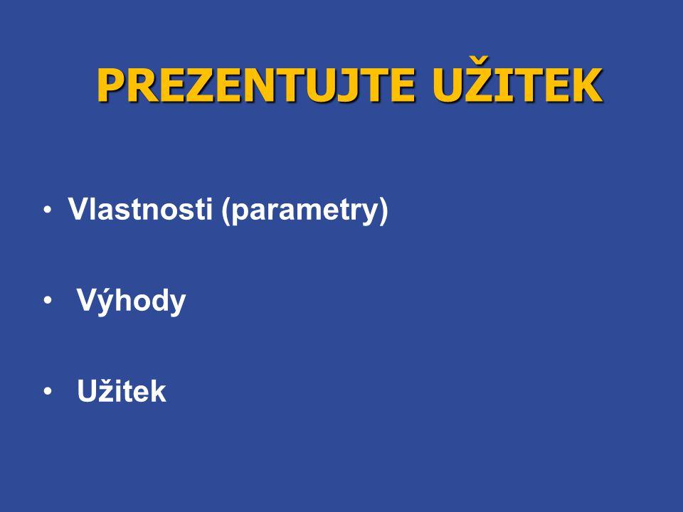 PREZENTUJTE UŽITEK • Vlastnosti (parametry) • Výhody • Užitek