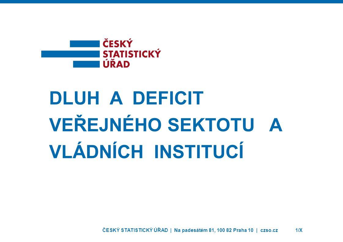 ČESKÝ STATISTICKÝ ÚŘAD | Na padesátém 81, 100 82 Praha 10 | czso.cz1/X DLUH A DEFICIT VEŘEJNÉHO SEKTOTU A VLÁDNÍCH INSTITUCÍ