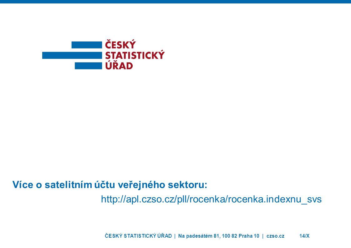 ČESKÝ STATISTICKÝ ÚŘAD | Na padesátém 81, 100 82 Praha 10 | czso.cz14/X Více o satelitním účtu veřejného sektoru: http://apl.czso.cz/pll/rocenka/rocen