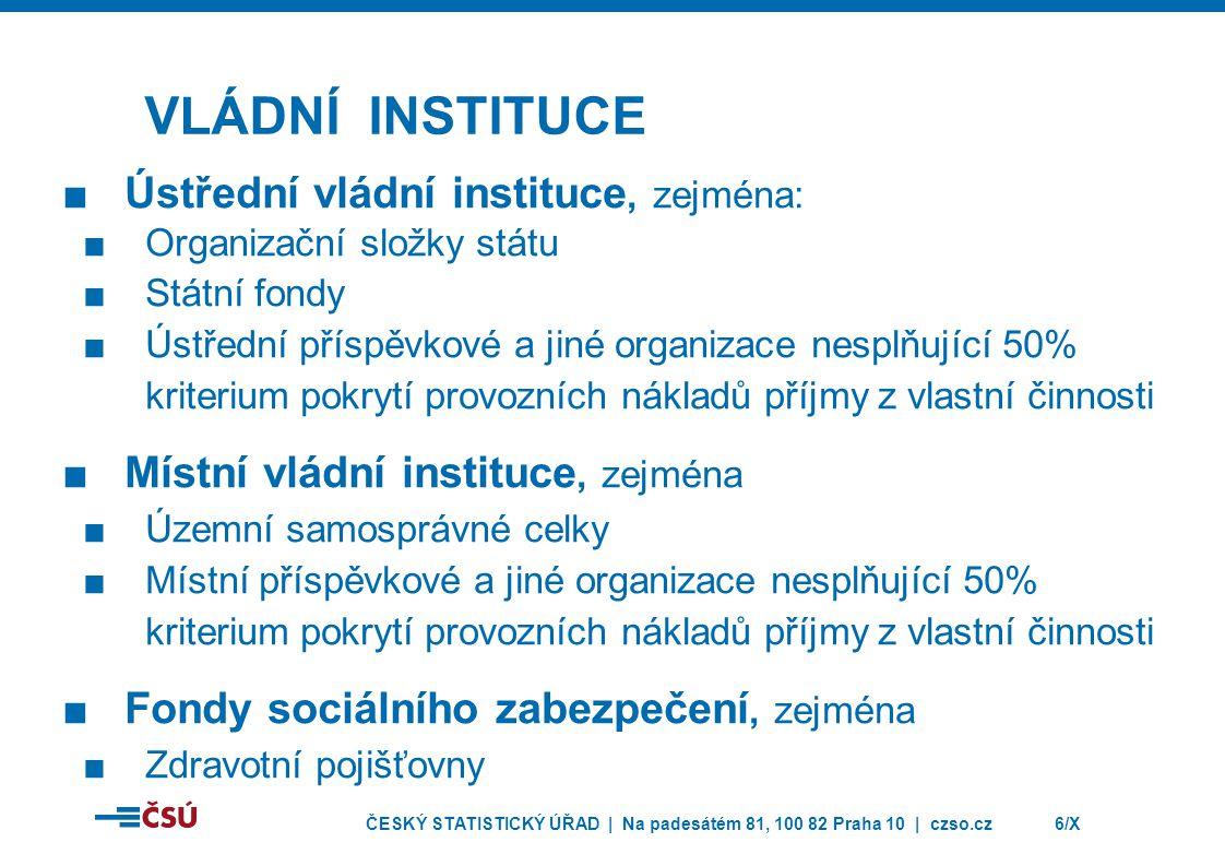 ČESKÝ STATISTICKÝ ÚŘAD | Na padesátém 81, 100 82 Praha 10 | czso.cz6/X VLÁDNÍ INSTITUCE ■Ústřední vládní instituce, zejména: ■Organizační složky státu