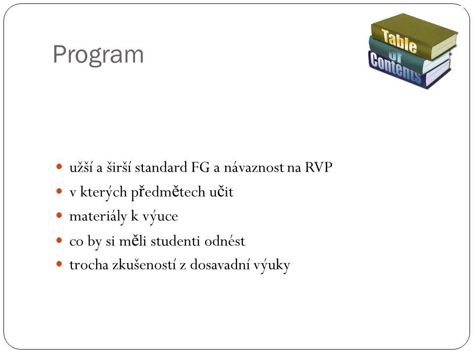 Program  užší a širší standard FG a návaznost na RVP  v kterých p ř edm ě tech u č it  materiály k výuce  co by si m ě li studenti odnést  trocha zkušeností z dosavadní výuky