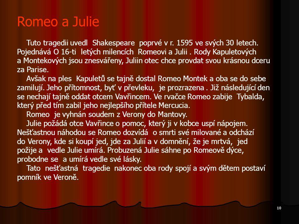 10 Romeo a Julie Tuto tragedii uvedl Shakespeare poprvé v r. 1595 ve svých 30 letech. Pojednává O 16-ti letých milencích Romeovi a Julii. Rody Kapulet