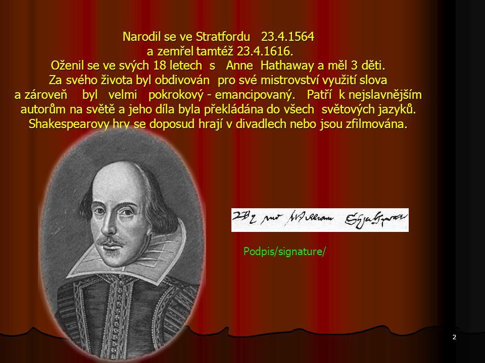 Narodil se ve Stratfordu 23.4.1564 a zemřel tamtéž 23.4.1616. Oženil se ve svých 18 letech s Anne Hathaway a měl 3 děti. Za svého života byl obdivován
