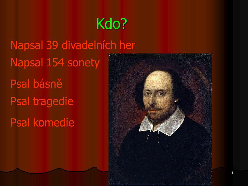 Kdo? Napsal 39 divadelních her Napsal 154 sonety Psal komedie Psal tragedie Psal básně 4