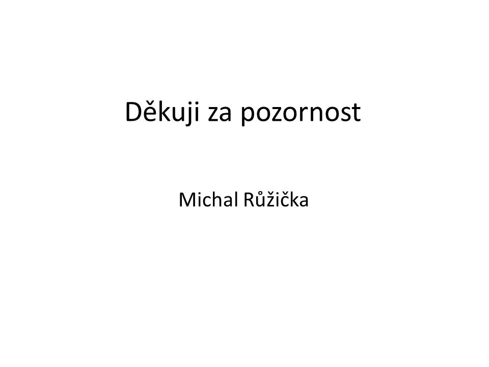 Děkuji za pozornost Michal Růžička