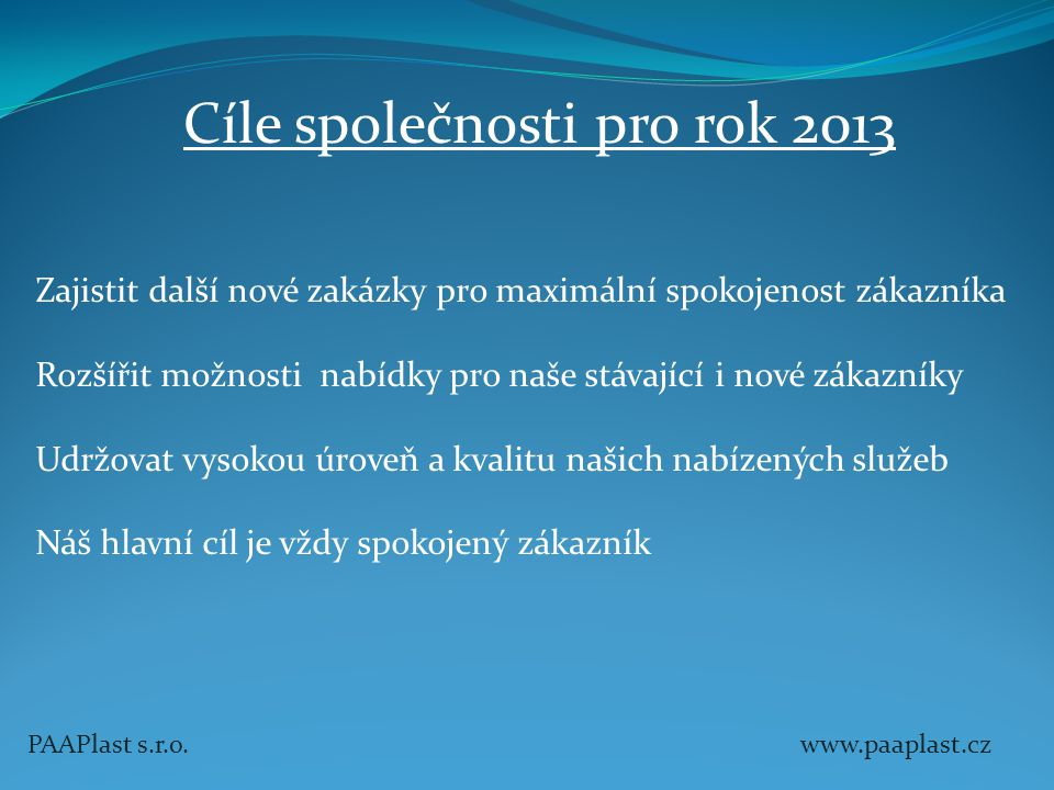 Cíle společnosti pro rok 2013 Zajistit další nové zakázky pro maximální spokojenost zákazníka Rozšířit možnosti nabídky pro naše stávající i nové záka