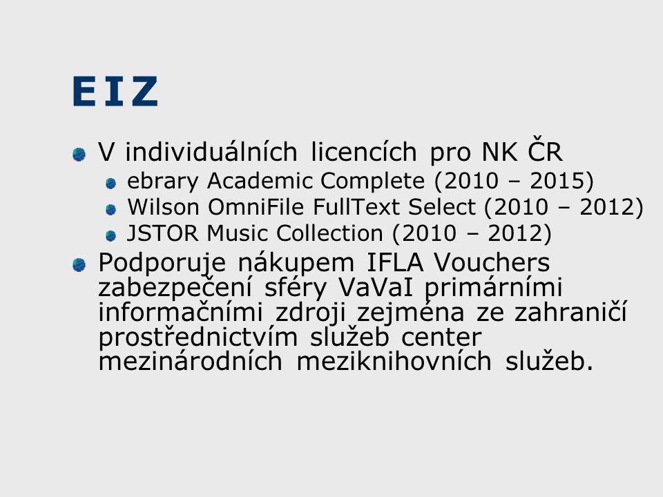 EIZ V individuálních licencích pro NK ČR ebrary Academic Complete (2010 – 2015) Wilson OmniFile FullText Select (2010 – 2012) JSTOR Music Collection (2010 – 2012) Podporuje nákupem IFLA Vouchers zabezpečení sféry VaVaI primárními informačními zdroji zejména ze zahraničí prostřednictvím služeb center mezinárodních meziknihovních služeb.