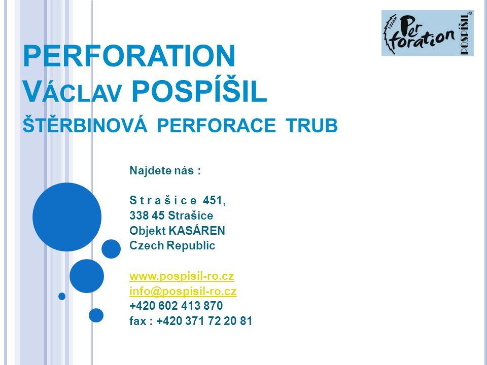 PERFORATION V ÁCLAV POSPÍŠIL ŠTĚRBINOVÁ PERFORACE TRUB Najdete nás : S t r a š i c e 451, 338 45 Strašice Objekt KASÁREN Czech Republic www.pospisil-r
