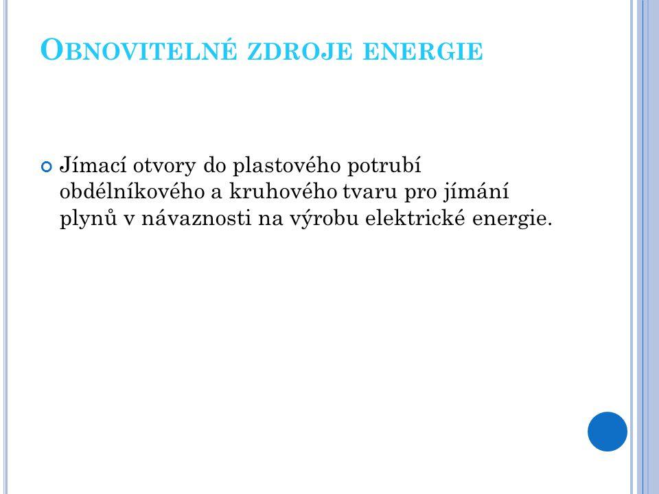 O BNOVITELNÉ ZDROJE ENERGIE Jímací otvory do plastového potrubí obdélníkového a kruhového tvaru pro jímání plynů v návaznosti na výrobu elektrické ene
