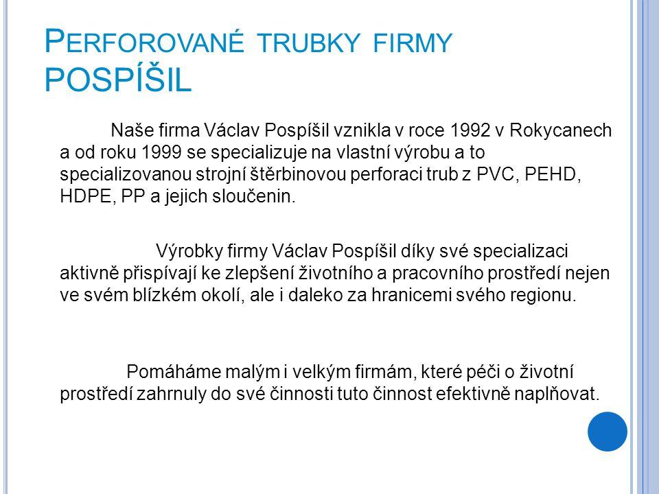 P ERFOROVANÉ TRUBKY FIRMY POSPÍŠIL Naše firma Václav Pospíšil vznikla v roce 1992 v Rokycanech a od roku 1999 se specializuje na vlastní výrobu a to s