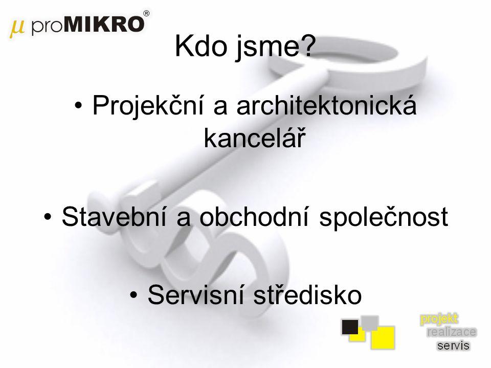 Kdo jsme? •Projekční a architektonická kancelář •Stavební a obchodní společnost •Servisní středisko