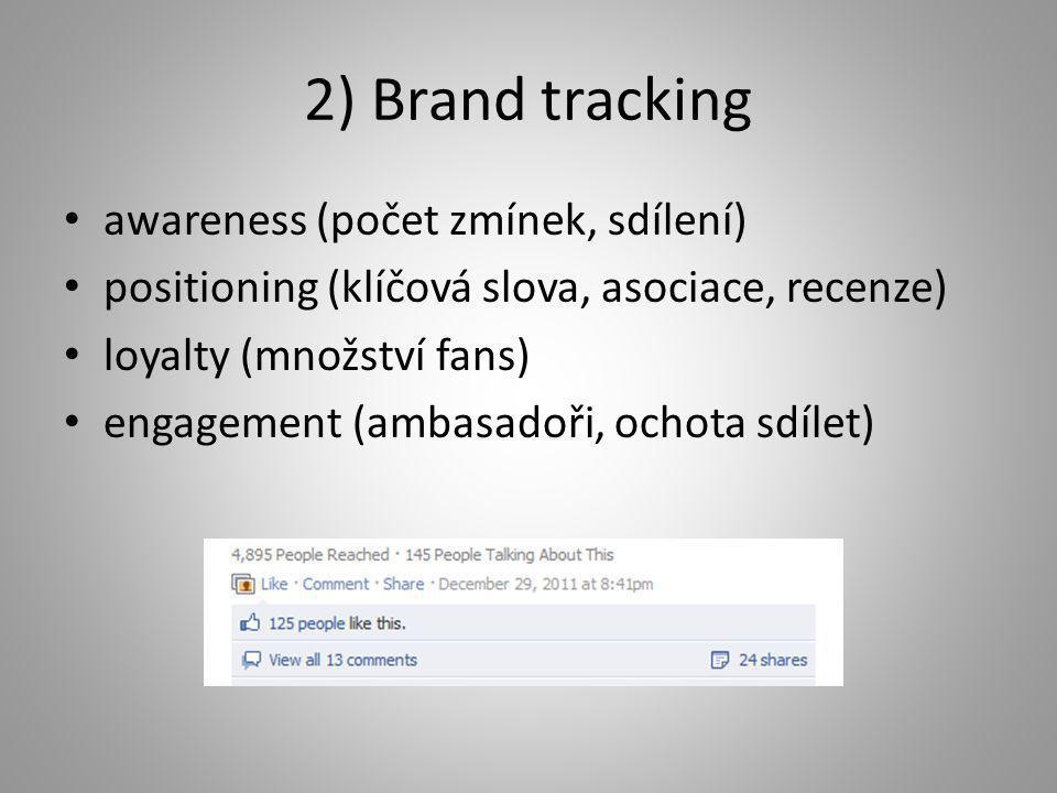 2) Brand tracking • awareness (počet zmínek, sdílení) • positioning (klíčová slova, asociace, recenze) • loyalty (množství fans) • engagement (ambasad
