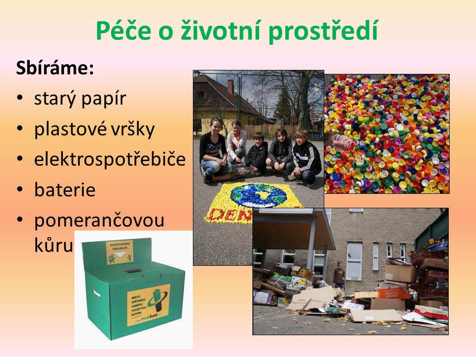 Péče o životní prostředí Sbíráme: • starý papír • plastové vršky • elektrospotřebiče • baterie • pomerančovou kůru