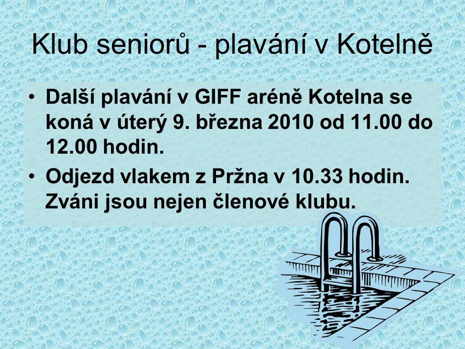 Klub seniorů - plavání v Kotelně •Další plavání v GIFF aréně Kotelna se koná v úterý 9. března 2010 od 11.00 do 12.00 hodin. •Odjezd vlakem z Pržna v