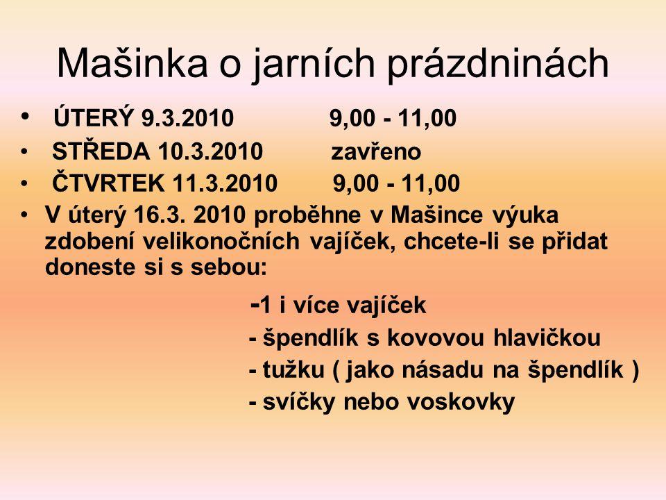 Mašinka o jarních prázdninách • ÚTERÝ 9.3.2010 9,00 - 11,00 • STŘEDA 10.3.2010 zavřeno • ČTVRTEK 11.3.2010 9,00 - 11,00 •V úterý 16.3. 2010 proběhne v