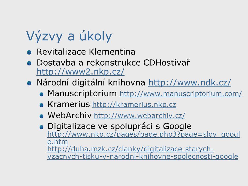 Výzvy a úkoly Revitalizace Klementina Dostavba a rekonstrukce CDHostivař http://www2.nkp.cz/ http://www2.nkp.cz/ Národní digitální knihovna http://www.ndk.cz/http://www.ndk.cz/ Manuscriptorium http://www.manuscriptorium.com/ http://www.manuscriptorium.com/ Kramerius http://kramerius.nkp.czhttp://kramerius.nkp.cz WebArchiv http://www.webarchiv.cz/http://www.webarchiv.cz/ Digitalizace ve spolupráci s Google http://www.nkp.cz/pages/page.php3?page=slov_googl e.htm http://duha.mzk.cz/clanky/digitalizace-starych- vzacnych-tisku-v-narodni-knihovne-spolecnosti-google http://www.nkp.cz/pages/page.php3?page=slov_googl e.htm http://duha.mzk.cz/clanky/digitalizace-starych- vzacnych-tisku-v-narodni-knihovne-spolecnosti-google