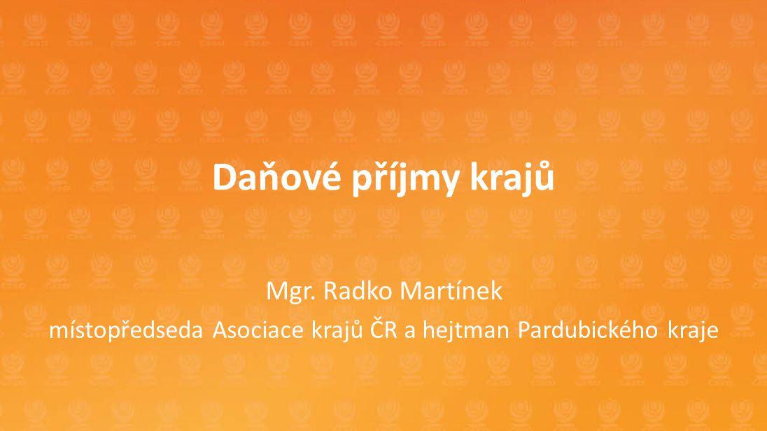 Daňové příjmy krajů Mgr. Radko Martínek místopředseda Asociace krajů ČR a hejtman Pardubického kraje