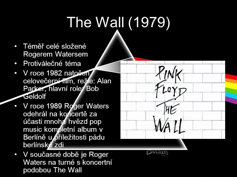 The Wall (1979) •Téměř celé složené Rogerem Watersem •Protiválečné téma •V roce 1982 natočen celovečerní film, režie: Alan Parker, hlavní role: Bob Geldolf •V roce 1989 Roger Waters odehrál na koncertě za účasti mnoha hvězd pop music kompletní album v Berlíně u příležitosti pádu berlínské zdi •V současné době je Roger Waters na turné s koncertní podobou The Wall