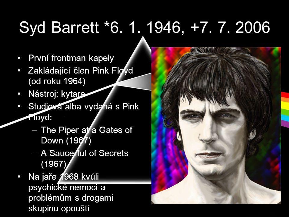 Syd Barrett *6. 1. 1946, +7. 7. 2006 •První frontman kapely •Zakládající člen Pink Floyd (od roku 1964) •Nástroj: kytara •Studiová alba vydaná s Pink