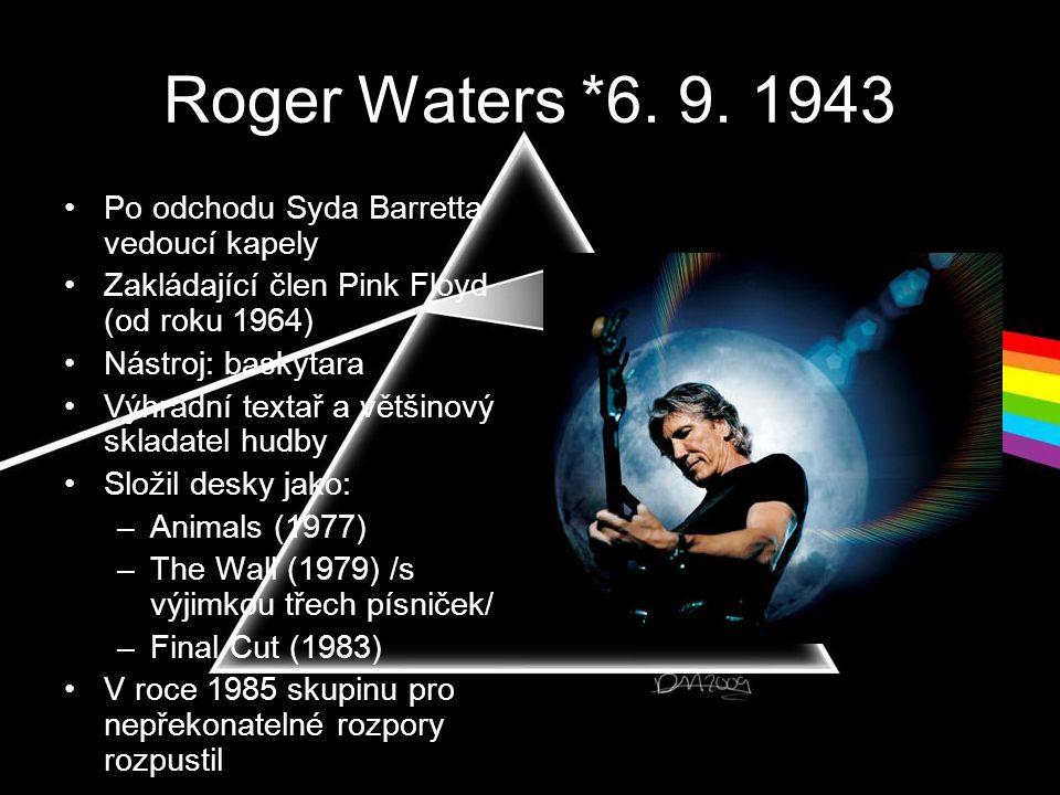 Roger Waters *6. 9. 1943 •Po odchodu Syda Barretta vedoucí kapely •Zakládající člen Pink Floyd (od roku 1964) •Nástroj: baskytara •Výhradní textař a v