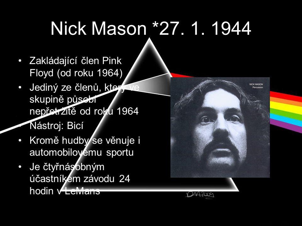 Nick Mason *27. 1. 1944 •Zakládající člen Pink Floyd (od roku 1964) •Jediný ze členů, který ve skupině působí nepřetržitě od roku 1964 •Nástroj: Bicí