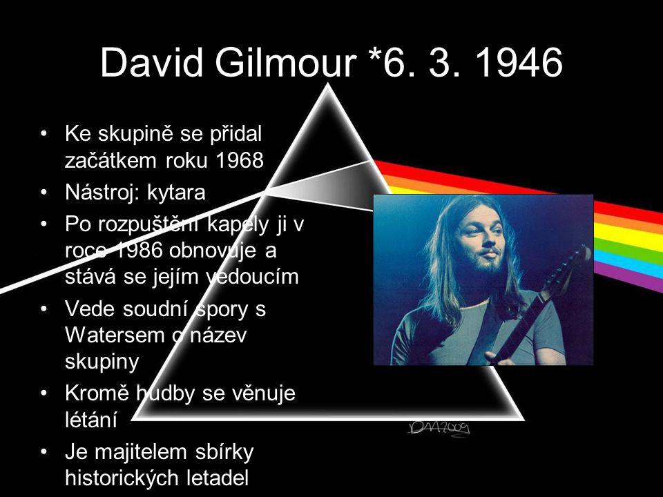David Gilmour *6. 3. 1946 •Ke skupině se přidal začátkem roku 1968 •Nástroj: kytara •Po rozpuštění kapely ji v roce 1986 obnovuje a stává se jejím ved
