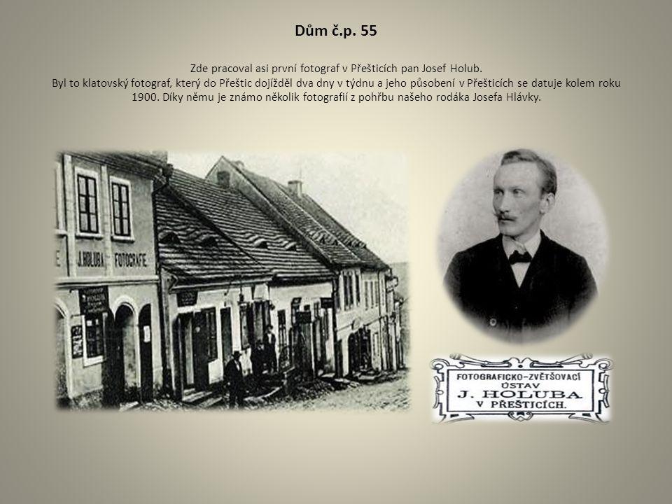 Dům č.p. 55 Zde pracoval asi první fotograf v Přešticích pan Josef Holub. Byl to klatovský fotograf, který do Přeštic dojížděl dva dny v týdnu a jeho