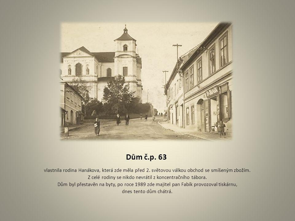 Dům č.p. 63 vlastnila rodina Hanákova, která zde měla před 2. světovou válkou obchod se smíšeným zbožím. Z celé rodiny se nikdo nevrátil z koncentračn