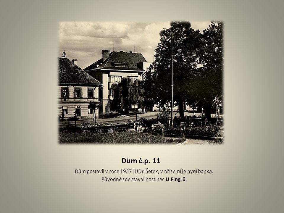 Dům č.p. 11 Dům postavil v roce 1937 JUDr. Šetek, v přízemí je nyní banka. Původně zde stával hostinec U Fingrů.