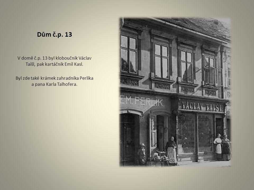 Dům č.p. 13 V domě č.p. 13 byl kloboučník Václav Taišl, pak kartáčník Emil Kasl. Byl zde také krámek zahradníka Perlíka a pana Karla Talhofera.