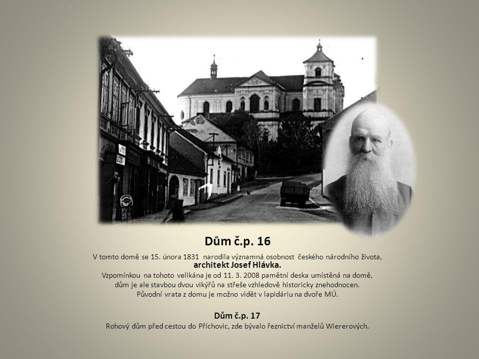 Dům č.p. 16 V tomto domě se 15. února 1831 narodila významná osobnost českého národního života, architekt Josef Hlávka. Vzpomínkou na tohoto velikána