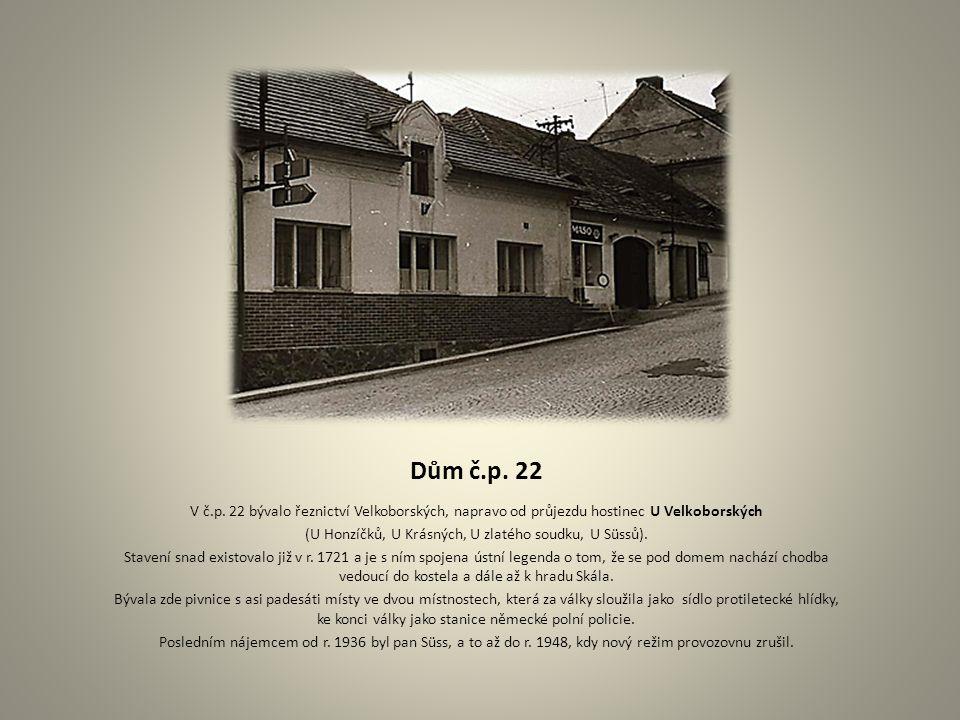 Dům č.p. 22 V č.p. 22 bývalo řeznictví Velkoborských, napravo od průjezdu hostinec U Velkoborských (U Honzíčků, U Krásných, U zlatého soudku, U Süssů)