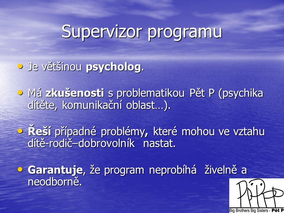 Supervizor programu • Je většinou psycholog. • Má zkušenosti s problematikou Pět P (psychika dítěte, komunikační oblast…). • Řeší případné problémy, k