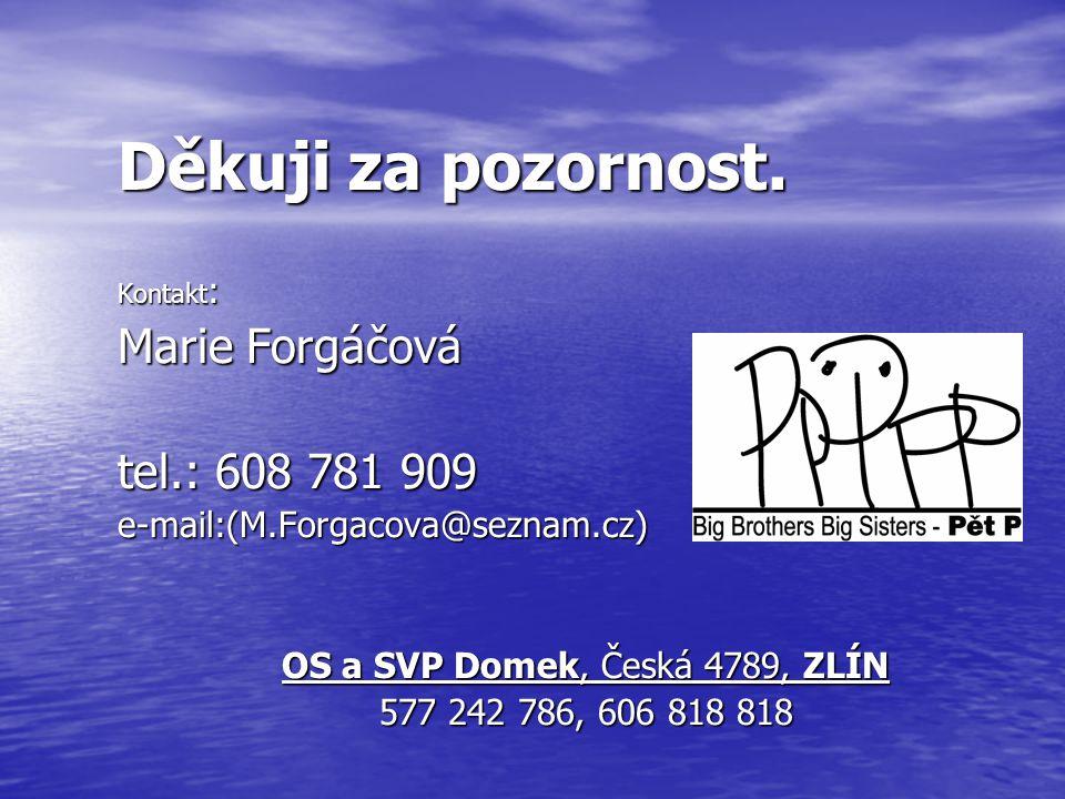 Děkuji za pozornost. Kontakt : Marie Forgáčová tel.: 608 781 909 e-mail:(M.Forgacova@seznam.cz) OS a SVP Domek, Česká 4789, ZLÍN 577 242 786, 606 818