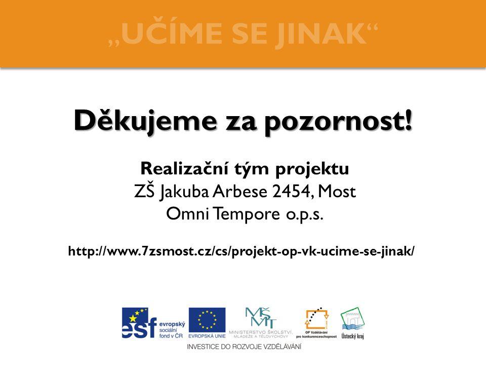 """Děkujeme za pozornost! """"UČÍME SE JINAK"""" Realizační tým projektu ZŠ Jakuba Arbese 2454, Most Omni Tempore o.p.s. http://www.7zsmost.cz/cs/projekt-op-vk"""