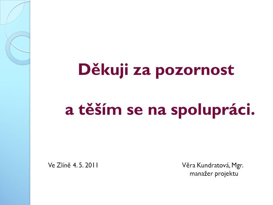 Děkuji za pozornost a těším se na spolupráci. Ve Zlíně 4. 5. 2011 Věra Kundratová, Mgr. manažer projektu