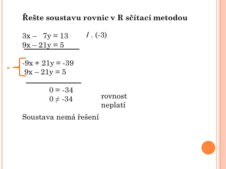 Řešte soustavu rovnic v R sčítací metodou 4x – y = 5 8x – 2y = 10 -8x + 2y = -10 8x – 2y = 10 0 = 0 Řešení: [ x ; y ] = [ x; 4x – 5 ] x je libovolné číslo y je závislé na x podle vztahu y = 4x - 5 /.