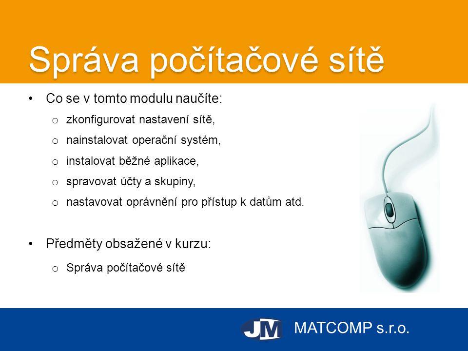 MATCOMP s.r.o. Správa počítačové sítě •Co se v tomto modulu naučíte: o zkonfigurovat nastavení sítě, o nainstalovat operační systém, o instalovat běžn